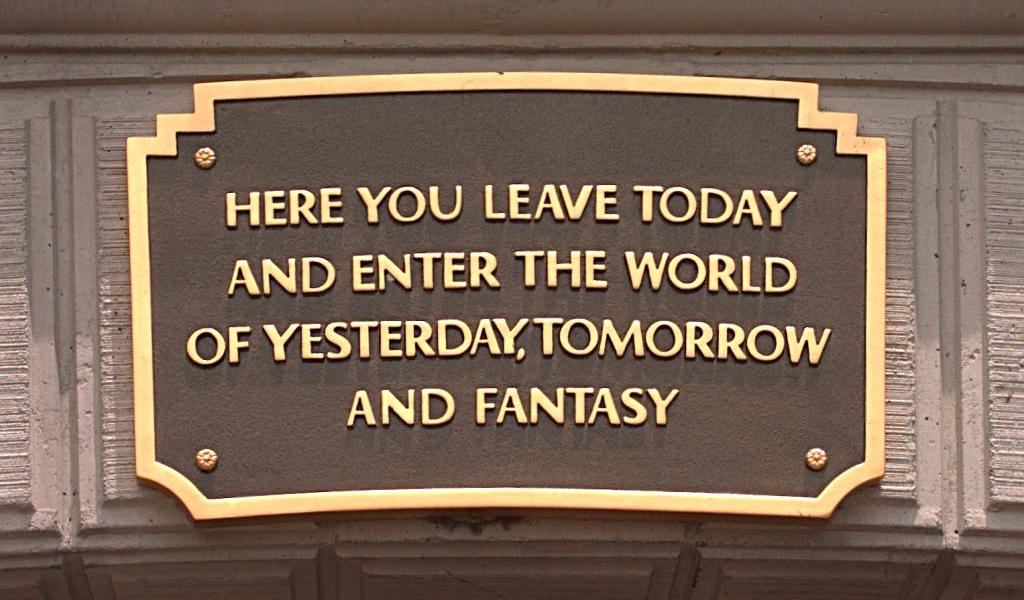 "Brass plaque that reads ""Here you leave today and enter the world of yesterday, tomorrow and fantasy"""
